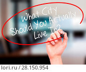 Купить «Man Hand writing What City Should You Actually Live In? with black marker on visual screen», фото № 28150954, снято 22 ноября 2018 г. (c) easy Fotostock / Фотобанк Лори