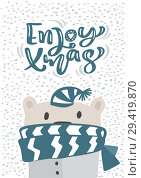 Купить «Christmas scandinavian greeting card. Hand drawn vector illustration of a cute funny winter bear in scarf and hat. Enjoy Xmas calligraphy lettering text. Isolated objects», иллюстрация № 29419870 (c) Happy Letters / Фотобанк Лори