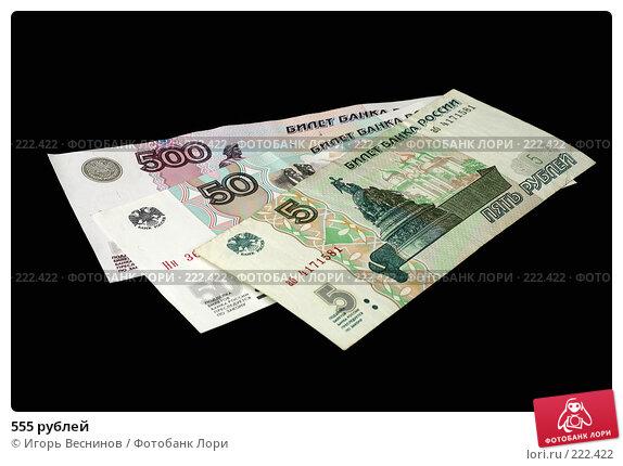 555 рублей, фото № 222422, снято 12 марта 2008 г. (c) Игорь Веснинов / Фотобанк Лори