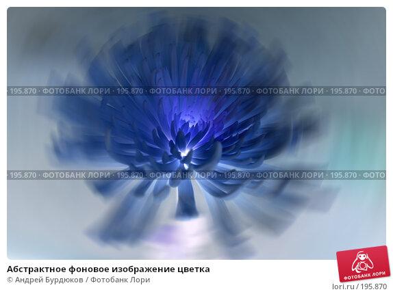 Абстрактное фоновое изображение цветка, фото № 195870, снято 28 июля 2017 г. (c) Андрей Бурдюков / Фотобанк Лори