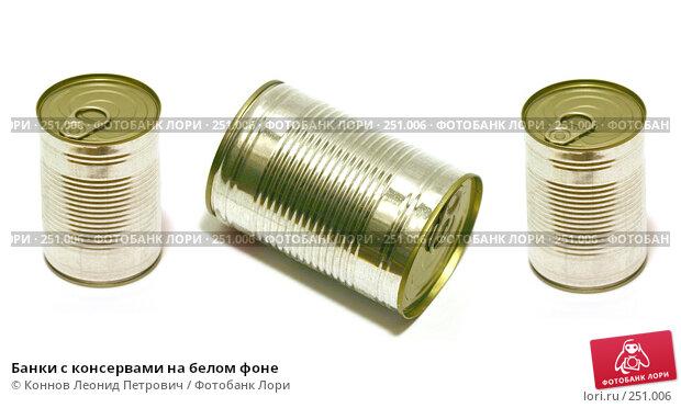 Банки с консервами на белом фоне, фото № 251006, снято 9 декабря 2016 г. (c) Коннов Леонид Петрович / Фотобанк Лори