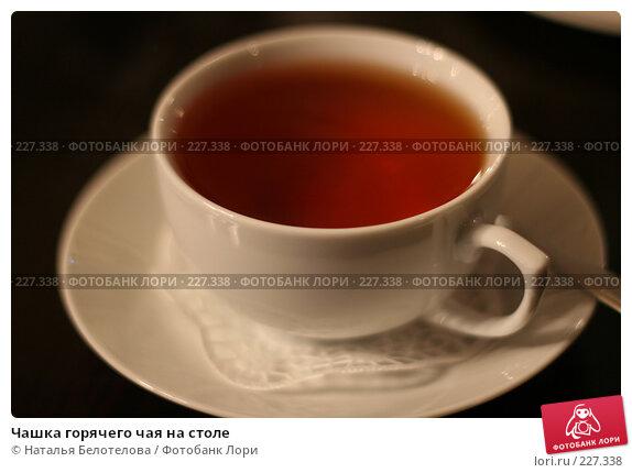 Чашка горячего чая на столе, фото № 227338, снято 27 января 2008 г. (c) Наталья Белотелова / Фотобанк Лори