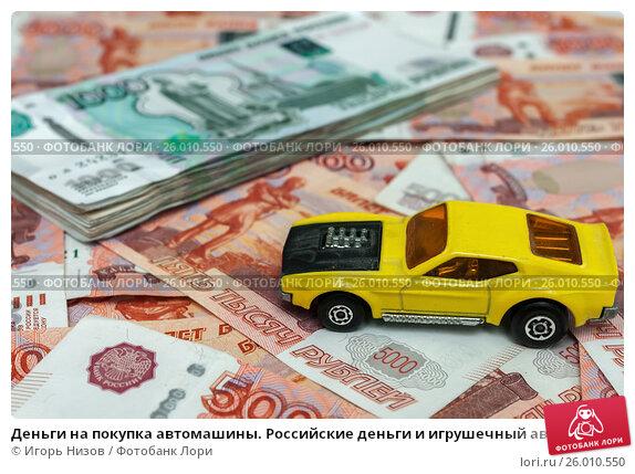 Деньги на покупка автомашины. Российские деньги и игрушечный автомобиль, эксклюзивное фото № 26010550, снято 16 апреля 2017 г. (c) Игорь Низов / Фотобанк Лори