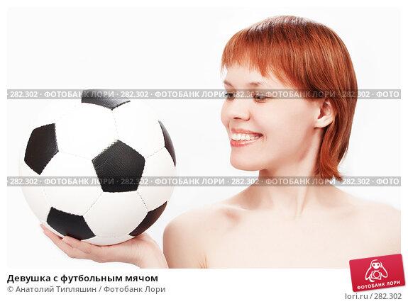 Девушка с футбольным мячом, фото № 282302, снято 27 мая 2006 г. (c) Анатолий Типляшин / Фотобанк Лори