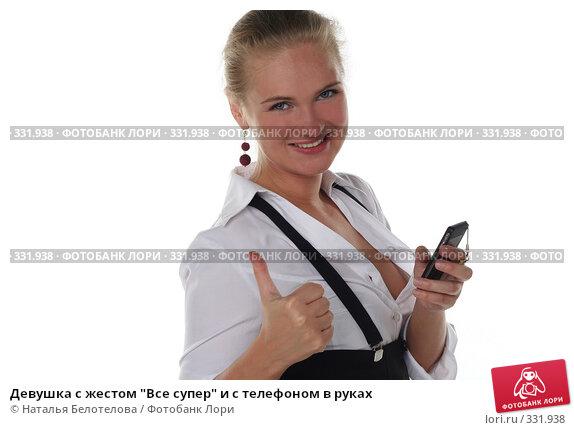 """Девушка с жестом """"Все супер"""" и с телефоном в руках, фото № 331938, снято 1 июня 2008 г. (c) Наталья Белотелова / Фотобанк Лори"""