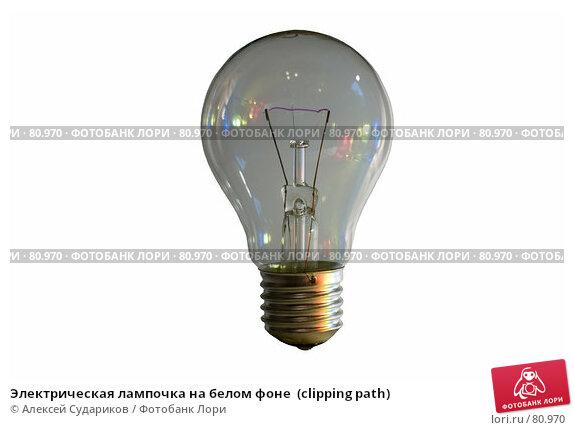 Электрическая лампочка на белом фоне  (clipping path), фото № 80970, снято 9 сентября 2007 г. (c) Алексей Судариков / Фотобанк Лори