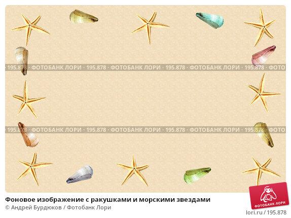 Фоновое изображение с ракушками и морскими звездами, фото № 195878, снято 26 марта 2017 г. (c) Андрей Бурдюков / Фотобанк Лори