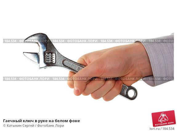 Гаечный ключ в руке на белом фоне, фото № 184534, снято 16 декабря 2007 г. (c) Катыкин Сергей / Фотобанк Лори