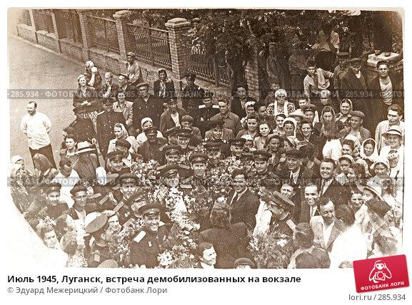 Июль 1945, Луганск, встреча демобилизованных на вокзале, фото № 285934, снято 23 октября 2016 г. (c) Эдуард Межерицкий / Фотобанк Лори