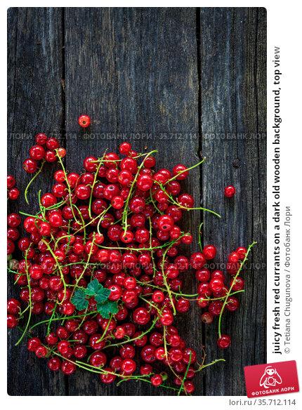 juicy fresh red currants on a dark old wooden background, top view. Стоковое фото, фотограф Tetiana Chugunova / Фотобанк Лори