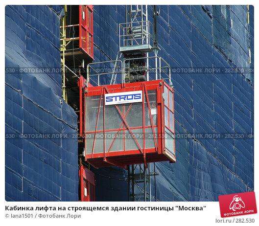 """Купить «Кабинка лифта на строящемся здании гостиницы """"Москва""""», эксклюзивное фото № 282530, снято 5 мая 2008 г. (c) lana1501 / Фотобанк Лори"""