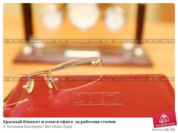 Красный блокнот и очки в офисе  за рабочим столом, фото № 88202, снято 25 декабря 2006 г. (c) Останина Екатерина / Фотобанк Лори