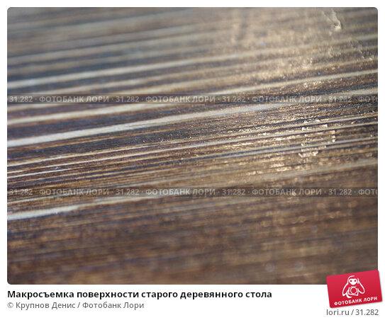 Макросъемка поверхности старого деревянного стола, фото № 31282, снято 2 апреля 2005 г. (c) Крупнов Денис / Фотобанк Лори