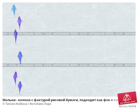 Мальки - коллаж с фактурой рисовой бумаги, подходит как фон к слайдам, иллюстрация № 4514 (c) Tamara Kulikova / Фотобанк Лори