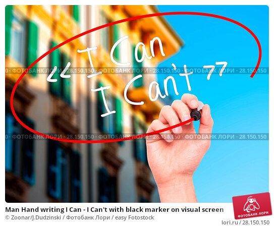 Купить «Man Hand writing I Can - I Can't with black marker on visual screen», фото № 28150150, снято 20 июня 2018 г. (c) easy Fotostock / Фотобанк Лори