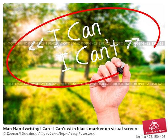 Купить «Man Hand writing I Can - I Can't with black marker on visual screen», фото № 28150426, снято 20 июня 2018 г. (c) easy Fotostock / Фотобанк Лори