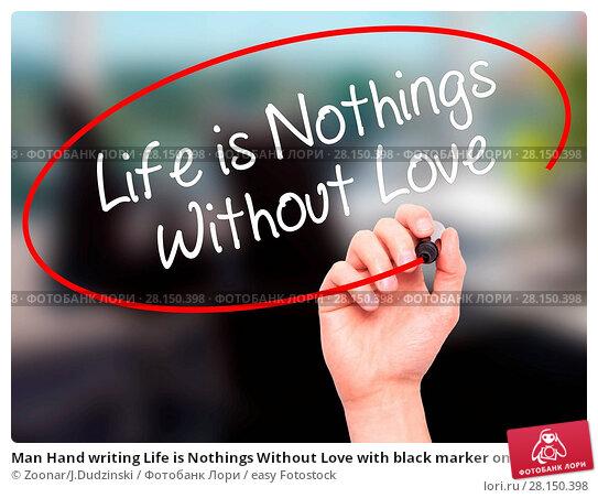 Купить «Man Hand writing Life is Nothings Without Love with black marker on visual screen», фото № 28150398, снято 19 июня 2018 г. (c) easy Fotostock / Фотобанк Лори