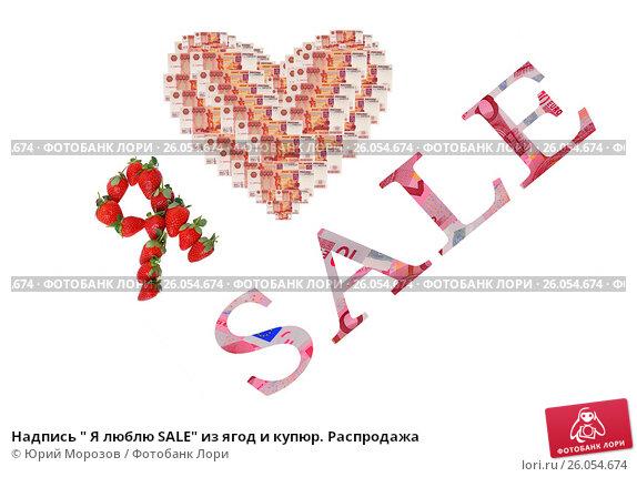 """Надпись """" Я люблю SALE"""" из ягод и купюр. Распродажа, эксклюзивное фото № 26054674, снято 4 апреля 2017 г. (c) Юрий Морозов / Фотобанк Лори"""