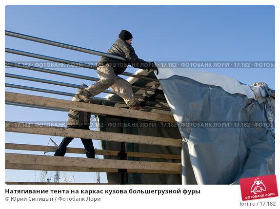 Натягивание тента на каркас кузова большегрузной фуры, фото № 17182, снято 8 февраля 2007 г. (c) Юрий Синицын / Фотобанк Лори