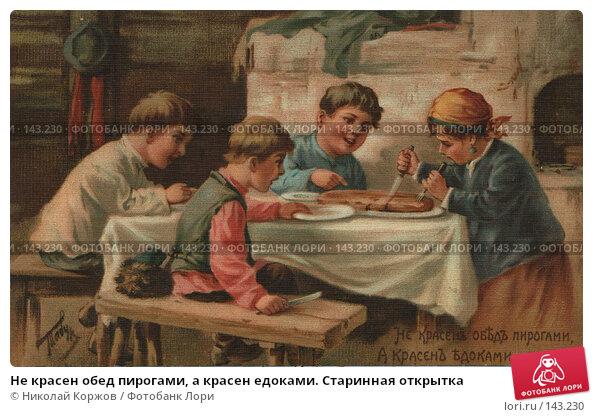 Не красен обед пирогами, а красен едоками. Старинная открытка, фото № 143230, снято 30 мая 2017 г. (c) Николай Коржов / Фотобанк Лори
