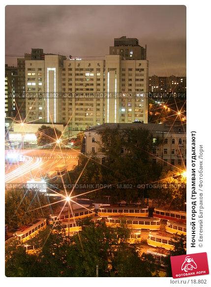Ночной город (трамваи отдыхают), фото № 18802, снято 6 сентября 2006 г. (c) Евгений Батраков / Фотобанк Лори