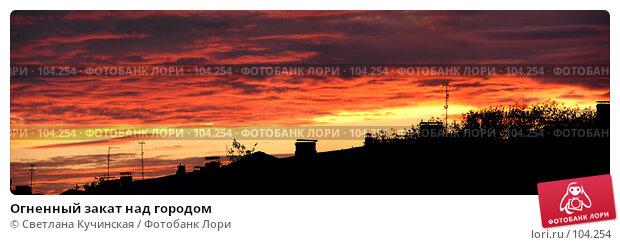 Огненный закат над городом, фото № 104254, снято 1 мая 2017 г. (c) Светлана Кучинская / Фотобанк Лори