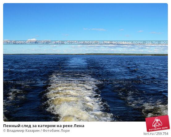 Пенный след за катером на реке Лена, фото № 259754, снято 4 августа 2007 г. (c) Владимир Казарин / Фотобанк Лори