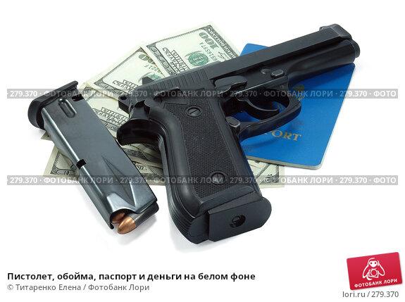 Пистолет, обойма, паспорт и деньги на белом фоне, фото № 279370, снято 6 апреля 2008 г. (c) Титаренко Елена / Фотобанк Лори