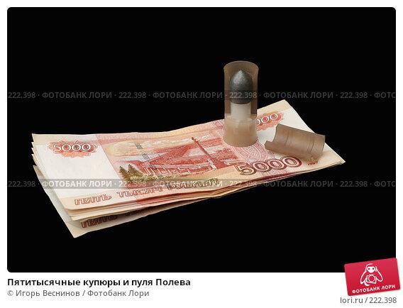 Пятитысячные купюры и пуля Полева, фото № 222398, снято 12 марта 2008 г. (c) Игорь Веснинов / Фотобанк Лори