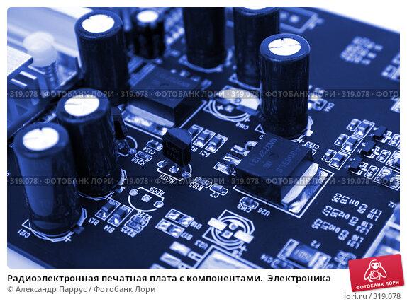Радиоэлектронная печатная плата с компонентами.  Электроника, фото № 319078, снято 17 января 2007 г. (c) Александр Паррус / Фотобанк Лори