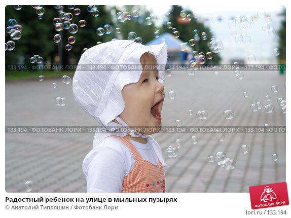 Радостный ребенок на улице в мыльных пузырях, фото № 133194, снято 23 июня 2007 г. (c) Анатолий Типляшин / Фотобанк Лори
