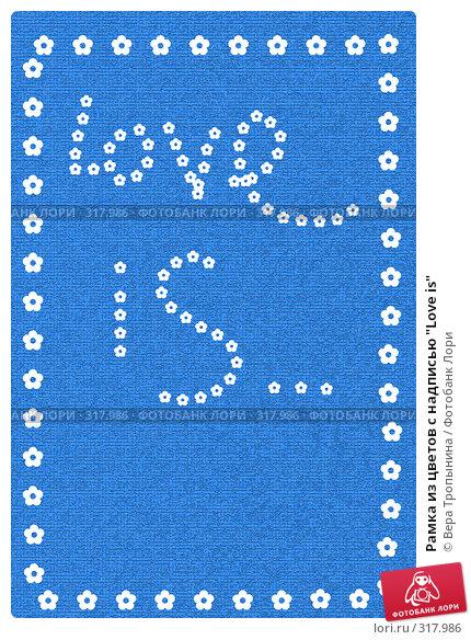 """Рамка из цветов с надписью """"Love is"""", иллюстрация № 317986 (c) Вера Тропынина / Фотобанк Лори"""