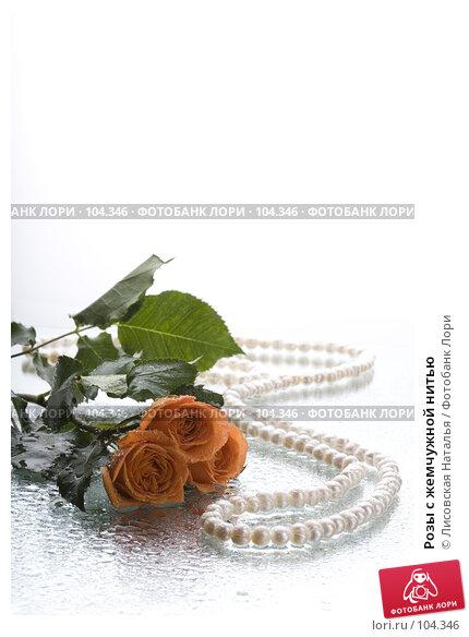 Розы с жемчужной нитью, фото № 104346, снято 21 июля 2017 г. (c) Лисовская Наталья / Фотобанк Лори