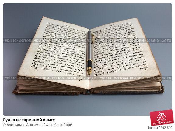 Купить «Ручка в старинной книге», фото № 292610, снято 29 июля 2006 г. (c) Александр Максимов / Фотобанк Лори