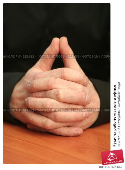 Руки на рабочем столе в офисе, фото № 323662, снято 29 марта 2008 г. (c) Останина Екатерина / Фотобанк Лори