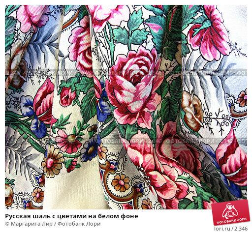 Русская шаль с цветами на белом фоне, фото № 2346, снято 25 октября 2016 г. (c) Маргарита Лир / Фотобанк Лори