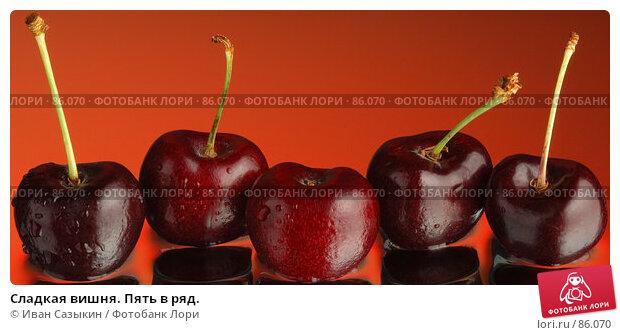 Сладкая вишня. Пять в ряд., фото № 86070, снято 9 февраля 2004 г. (c) Иван Сазыкин / Фотобанк Лори