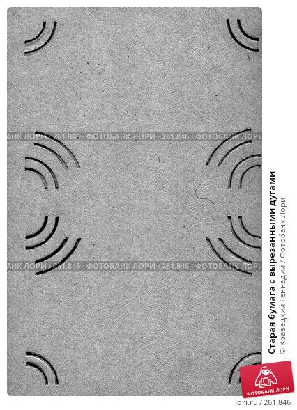 Старая бумага с вырезанными дугами, фото № 261846, снято 27 мая 2017 г. (c) Кравецкий Геннадий / Фотобанк Лори