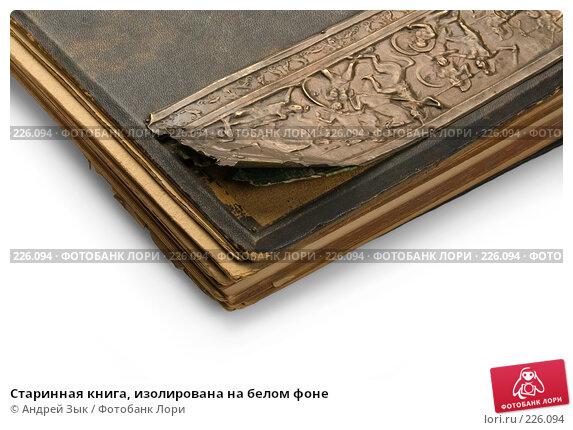 Старинная книга, изолирована на белом фоне, фото № 226094, снято 27 марта 2007 г. (c) Андрей Зык / Фотобанк Лори