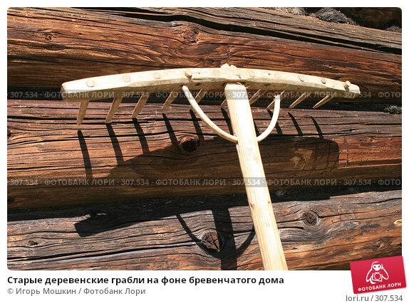 Купить «Старые деревенские грабли на фоне бревенчатого дома», фото № 307534, снято 31 мая 2008 г. (c) Игорь Мошкин / Фотобанк Лори
