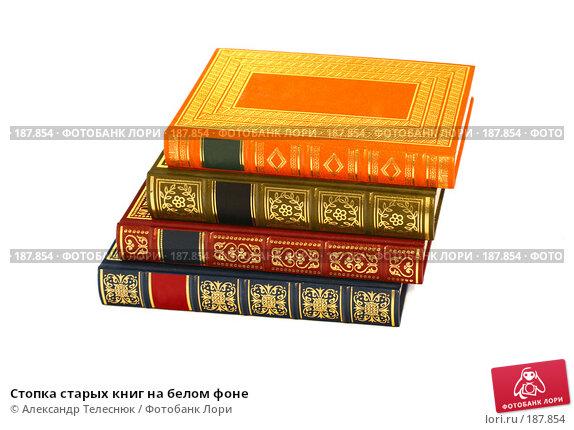 Стопка старых книг на белом фоне, фото № 187854, снято 25 января 2008 г. (c) Александр Телеснюк / Фотобанк Лори