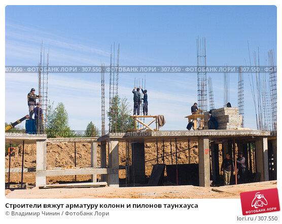 Строители вяжут арматуру колонн и пилонов таунхауса, эксклюзивное фото № 307550, снято 2 июня 2008 г. (c) Владимир Чинин / Фотобанк Лори