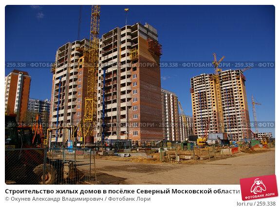 Строительство жилых домов в посёлке Северный Московской области, фото № 259338, снято 22 апреля 2008 г. (c) Окунев Александр Владимирович / Фотобанк Лори