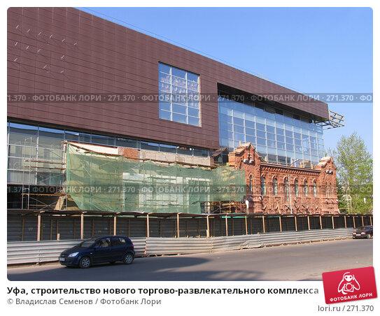 Купить «Уфа, строительство нового торгово-развлекательного комплекса», фото № 271370, снято 4 мая 2008 г. (c) Владислав Семенов / Фотобанк Лори