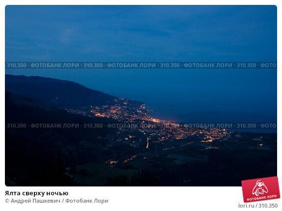 Ялта сверху ночью, фото № 310350, снято 5 мая 2007 г. (c) Андрей Пашкевич / Фотобанк Лори