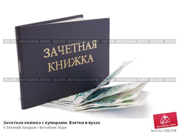 Зачетная книжка с купюрами. Взятки в вузах, фото № 332318, снято 24 июня 2008 г. (c) Евгений Захаров / Фотобанк Лори