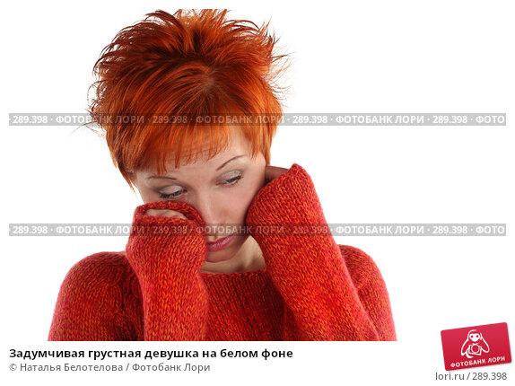 Купить «Задумчивая грустная девушка на белом фоне», фото № 289398, снято 17 мая 2008 г. (c) Наталья Белотелова / Фотобанк Лори