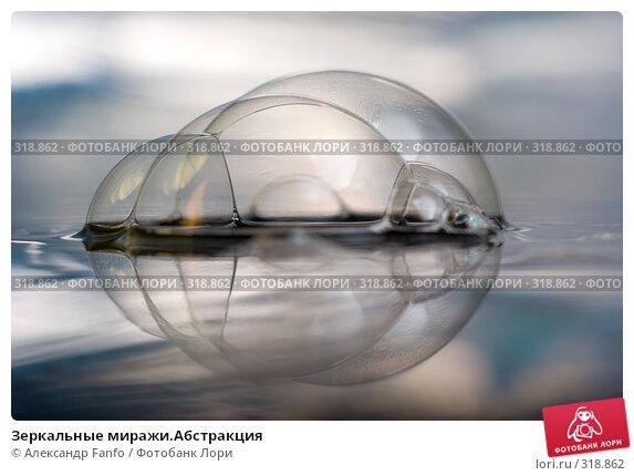 Зеркальные миражи.Абстракция, фото № 318862, снято 24 апреля 2017 г. (c) Александр Fanfo / Фотобанк Лори